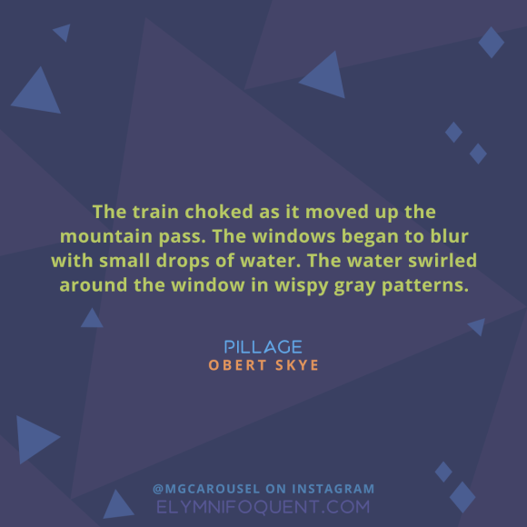 """The train choked as it moved up the mountain pass. The windows began to blur with small drops of water. The water swirled around the window in wispy gray patterns."" —Pillage by Obert Skye"