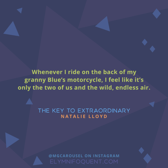 """Whenever I ride on the back of my granny Blue's motorcycle, I feel like it's only the two of us and the wild, endless air."" —The Key to Extraordinary by Natalie Lloyd"
