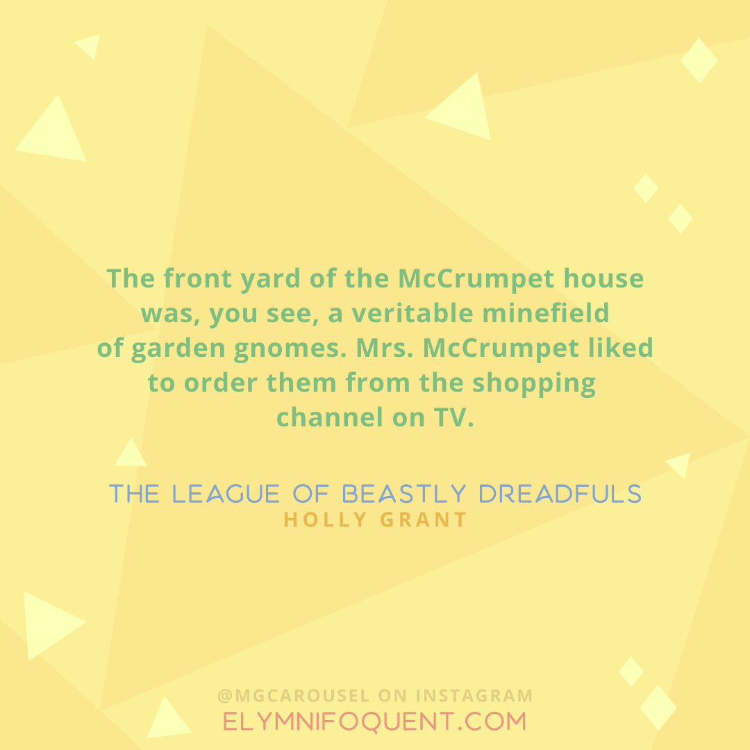 """""""The front yard of the McCrumpet house was, you see, a veritable minefield of garden gnomes. Mrs. McCrumpet liked to order them from the shopping channel on TV."""" —The League of Beastly Dreadfuls by Holly Grant"""
