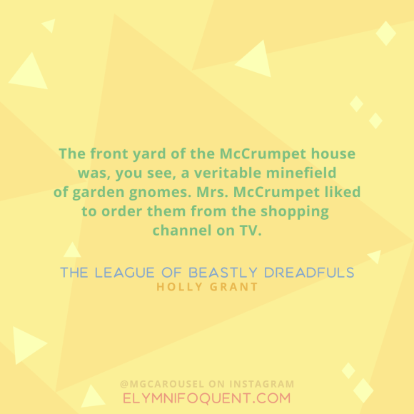 """The front yard of the McCrumpet house was, you see, a veritable minefield of garden gnomes. Mrs. McCrumpet liked to order them from the shopping channel on TV."" —The League of Beastly Dreadfuls by Holly Grant"