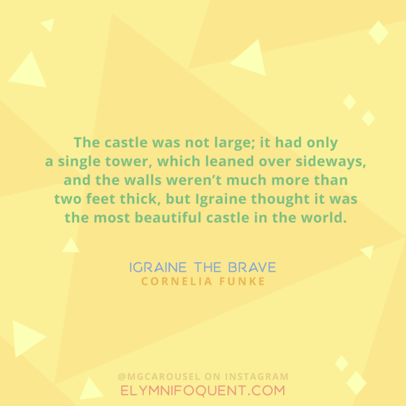 """The castle was not large; it had only a single tower, which leaned over sideways, and the walls weren't much more than two feet thick, but Igraine thought it was the most beautiful castle in the world."" —Igraine the Brave by Cornelia Funke"
