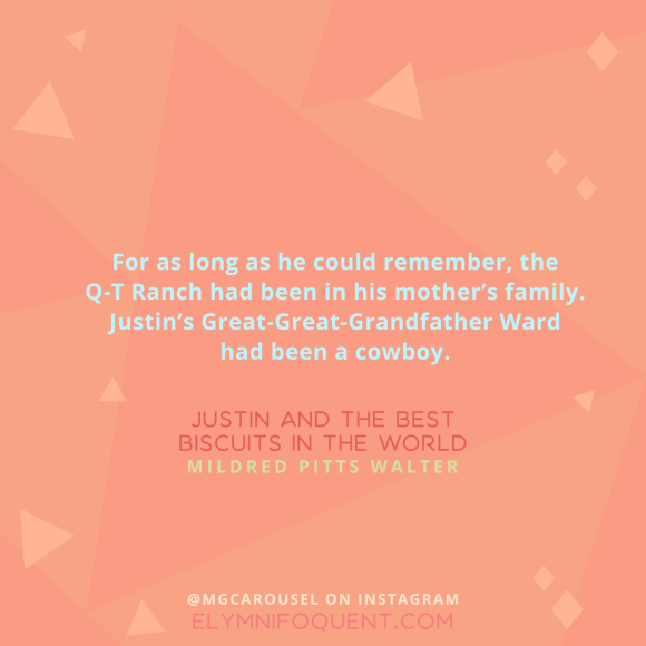"""For as long as he could remember, the Q-T Ranch had been in his mother's family. Justin's Great-Great-Grandfather Ward had been a cowboy."" -Justin and the Best Biscuits in the World by Mildred Pitts Walter"