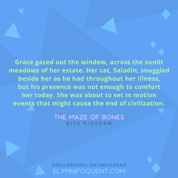"""Grace gazed out the window, across the sunlit meadows of her estate. Her cat, Saladin, snuggled beside her as he had throughout her illness, but his presence was not enough to comfort her today. She was about to set in motion events that might cause the end of civilization."" -The Maze of Bones by Rick Riordan"