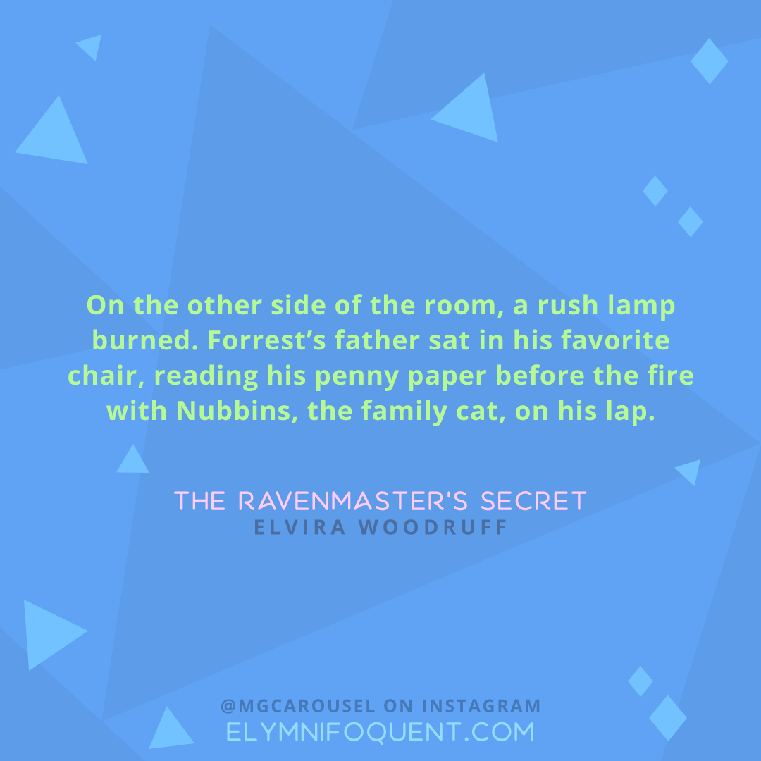 """""""On the other side of the room, a rush lamp burned. Forrest's father sat in his favorite chair, reading his penny paper before the fire with Nubbins, the family cat, on his lap."""" -The Ravenmaster's Secret by Elvira Woodruff"""