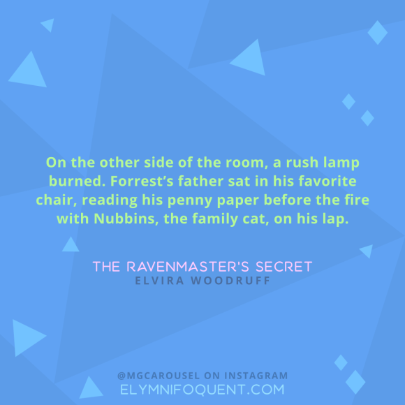"""On the other side of the room, a rush lamp burned. Forrest's father sat in his favorite chair, reading his penny paper before the fire with Nubbins, the family cat, on his lap."" -The Ravenmaster's Secret by Elvira Woodruff"