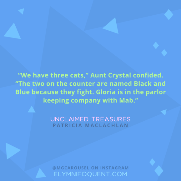 """We have three cats,"" Aunt Crystal confided. ""The two on the counter are named Black and Blue because they fight. Gloria is in the parlor keeping company with Mab."" -Unclaimed Treasures by Patricia MacLachlan"