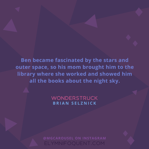 """Ben became fascinated by the stars and outer space, so his mom brought him to the library where she worked and showed him all the books about the night sky."" -Wonderstruck by Brian Selznick"