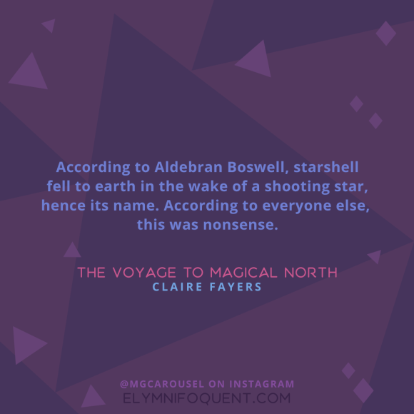 """According to Aldebran Boswell, starshell fell to earth in the wake of a shooting star, hence its name. According to everyone else, this was nonsense."" -The Voyage to Magical North by Claire Fayers"