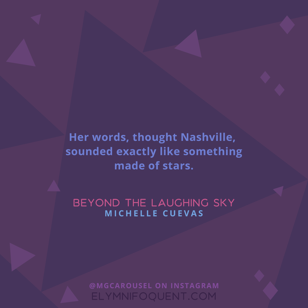 """Her words, thought Nashville, sounded exactly like something made of stars."" -Beyond the Laughing Sky by Michelle Cuevas"