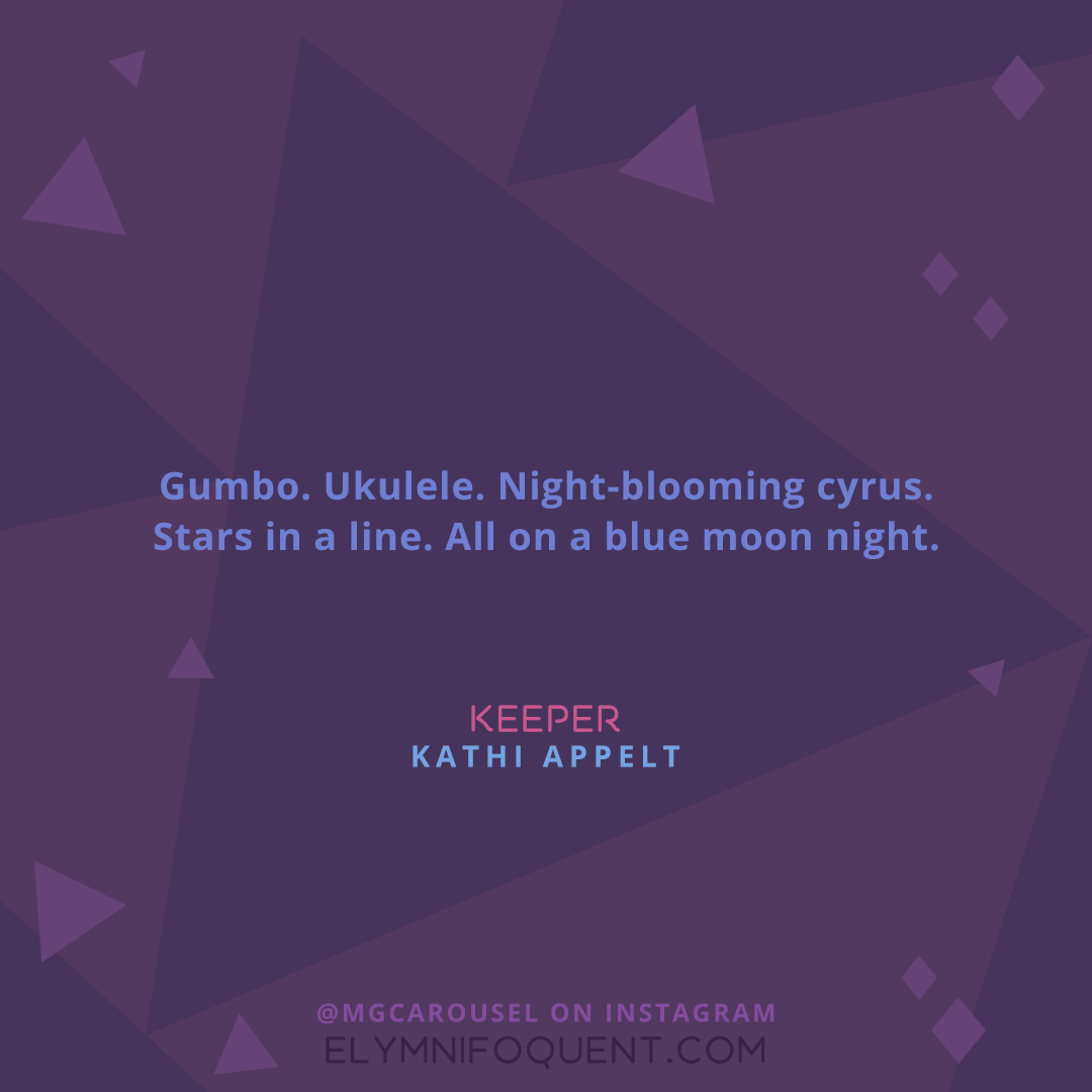 """""""Gumbo. Ukulele. Night-blooming cyrus. Stars in a line. All on a blue moon night."""" -Keeper by Kathi Appelt"""