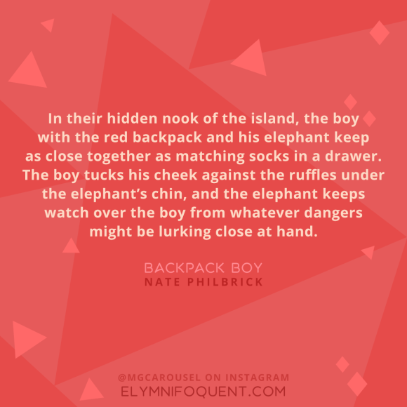 """In their hidden nook of the island, the boy with the red backpack and his elephant keep as close together as matching socks in a drawer. The boy tucks his cheek against the ruffles under the elephant's chin, and the elephant keeps watch over the boy from whatever dangers might be lurking close at hand."" -Backpack Boy by Nate Philbrick"