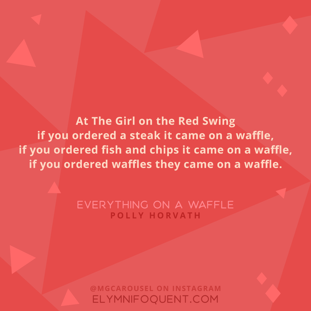 """""""At The Girl on the Red Swing if you ordered a steak it came on a waffle, if you ordered fish and chips it came on a waffle, if you ordered waffles they came on a waffle."""" -Everything on a Waffle by Polly Horvath"""