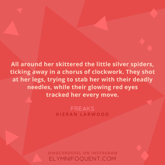 """All around her skittered the little silver spiders, ticking away in a chorus of clockwork. They shot at her legs, trying to stab her with their deadly needles, while their glowing red eyes tracked her every move."" -Freaks by Kieran Larwood"