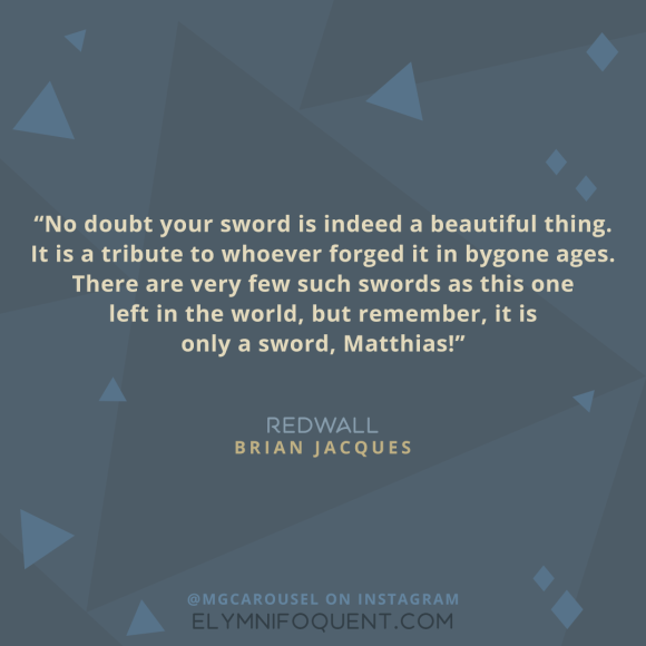 """No doubt your sword is indeed a beautiful thing. It is a tribute to whoever forged it in bygone ages. There are very few such swords as this one left in the world, but remember, it is only a sword, Matthias!"" -Redwall by Brian Jacques"