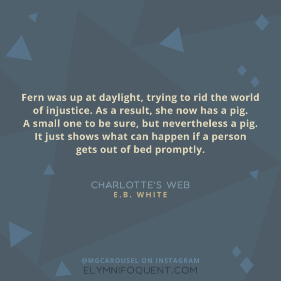 """Fern was up at daylight, trying to rid the world of injustice. As a result, she now has a pig. A small one to be sure, but nevertheless a pig. It just shows what can happen if a person gets out of bed promptly."" -Charlotte's Web by E.B. White"