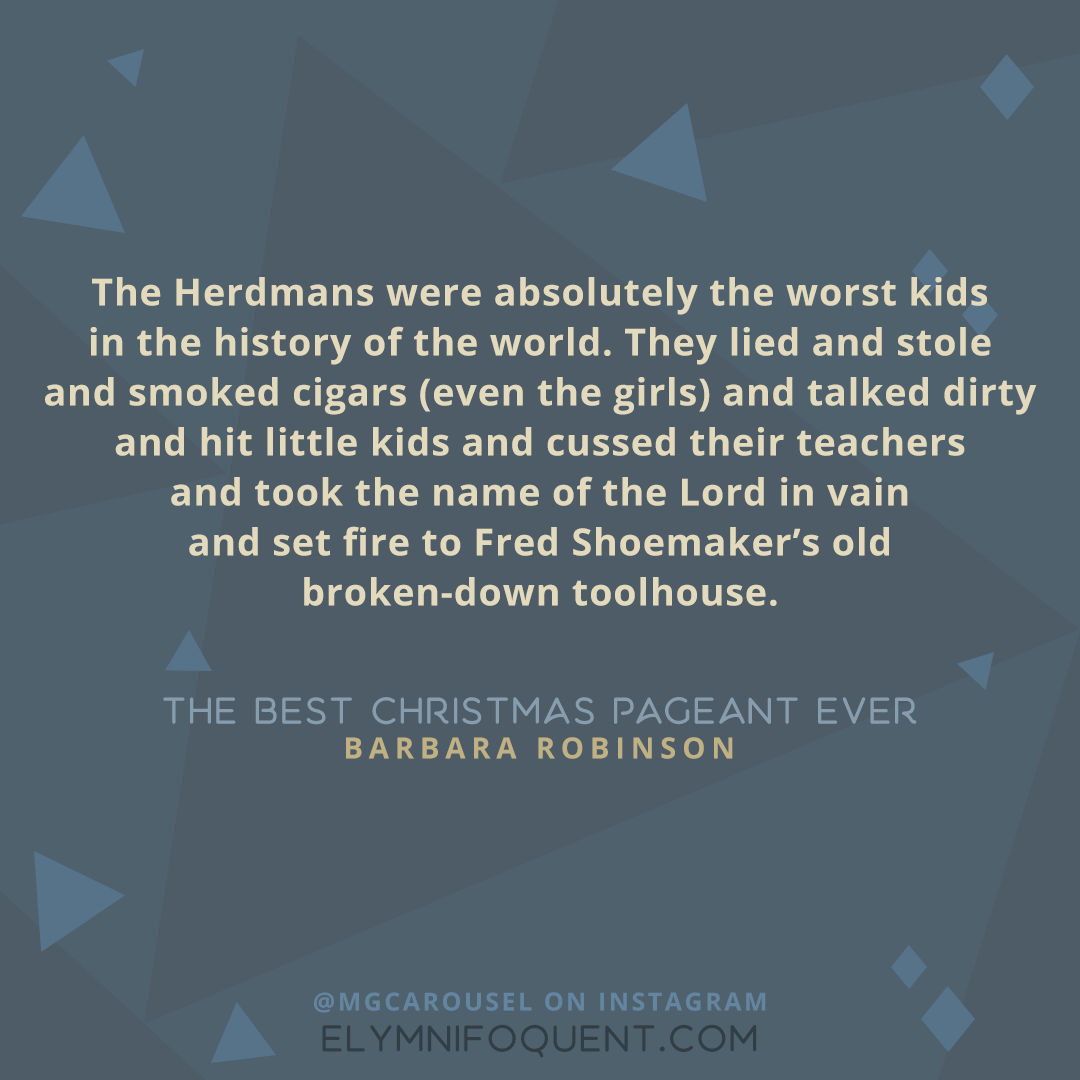 """The Herdmans were absolutely the worst kids in the history of the world. They lied and stole and smoked cigars (even the girls) and talked dirty and hit little kids and cussed their teachers and took the name of the Lord in vain and set fire to Fred Shoemaker's old broken-down toolhouse."" -The Best Christmas Pageant Ever by Barbara Robinson"