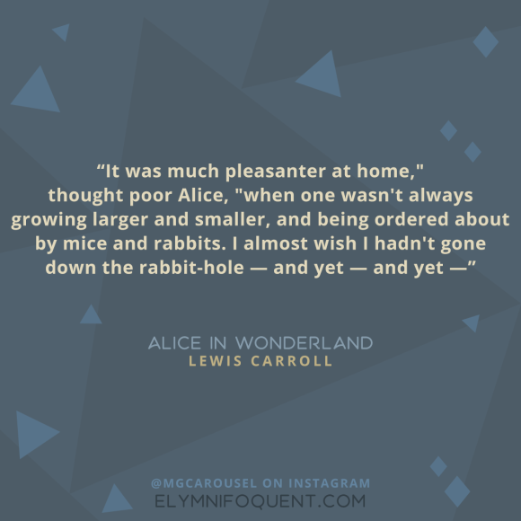 """It was much pleasanter at home,"" thought poor Alice, ""when one wasn't always growing larger and smaller, and being ordered about by mice and rabbits. I almost wish I hadn't gone down the rabbit-hole --and yet-- and yet--"" -Alice in Wonderland by Lewis Carroll"