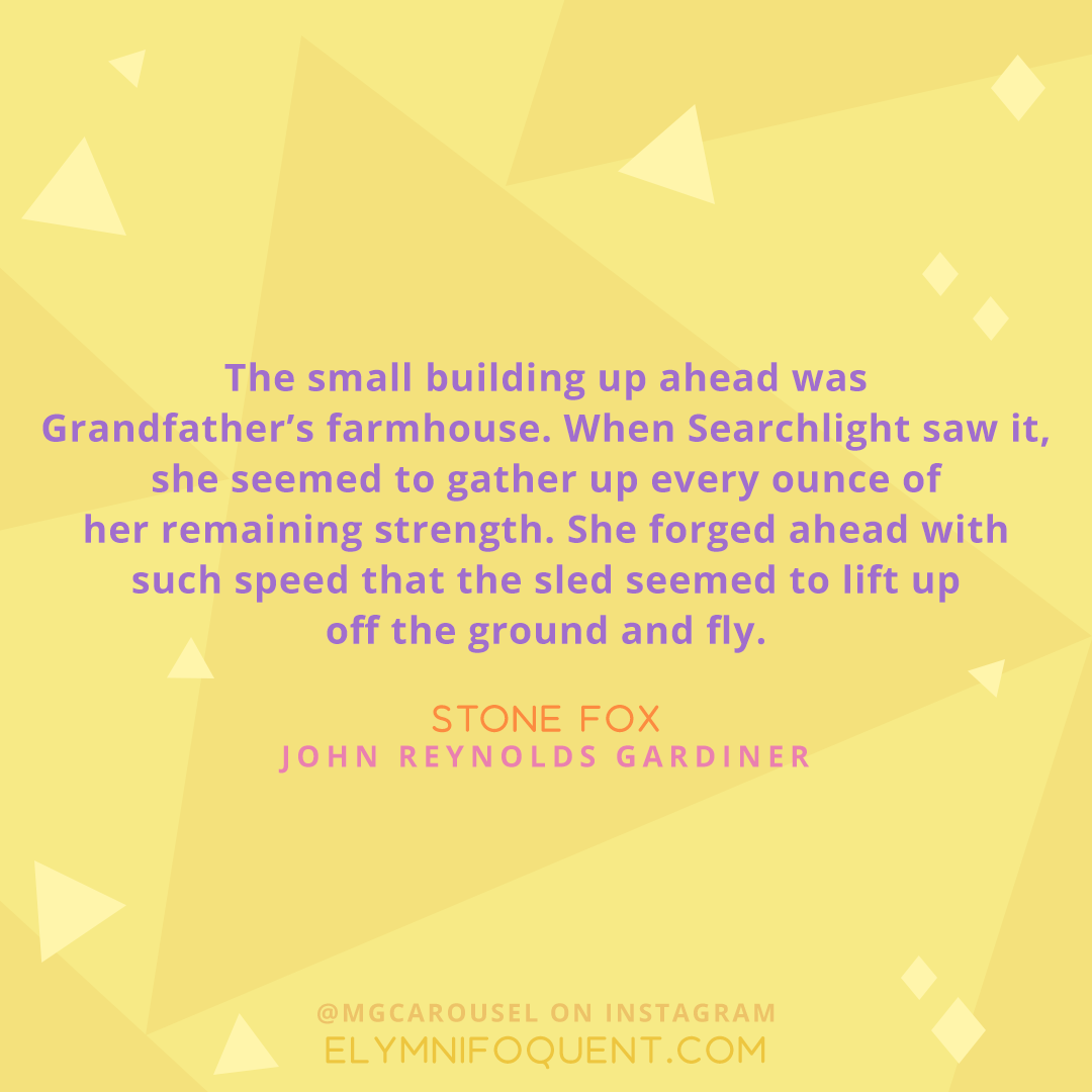 """The small building up ahead was Grandfather's farmhouse. When Searchlight saw it, she seemed to gather up every ounce of her remaining strength. She forged ahead with such speed that the sled seemed to lift up off the ground and fly."" -Stone Fox by John Reynolds Gardiner"
