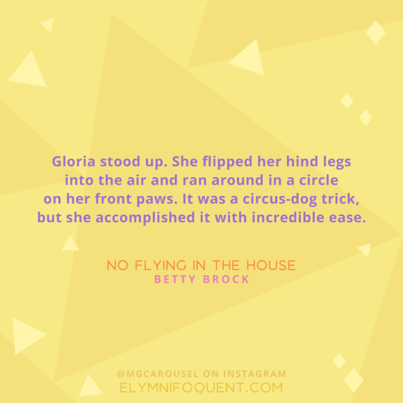 """Gloria stood up. She flipped her hind legs into the air and ran around in a circle on her front paws. It was a circus-dog trick, but she accomplished it with incredible ease."" -No Flying in the House by Betty Brock"