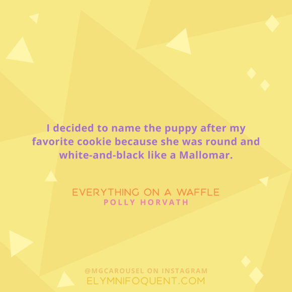 """""""I decided to name the puppy after my favorite cookie because she was round and white-and-black like a Mallomar."""" -Everything on a Waffle by Polly Horvath"""
