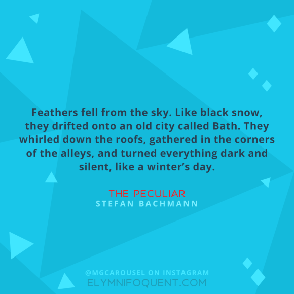 """Feathers fell from the sky. Like black snow, they drifted onto an old city called Bath. They whirled down the roofs, gathered in the corners of the alleys, and turned everything dark and silent, like a winter's day."" –The Peculiar by Stefan Bachmann"