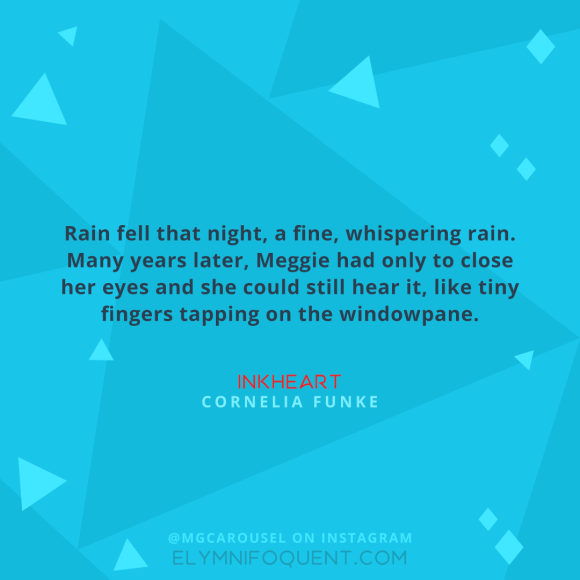 """Rain fell that night, a fine, whispering rain. Many years later, Meggie had only to close her eyes and she could still hear it, like tiny fingers tapping on the windowpane."" –Inkheart by Cornelia Funke"