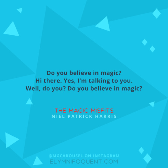 """Do you believe in magic? Hi there. Yes, I'm talking to you. Well, do you? Do you believe in magic?"" –The Magic Misfits by Neil Patrick Harris"