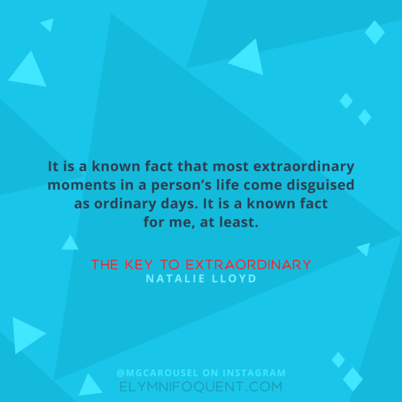 """It is a known fact that most extraordinary moments in a person's life come disguised as ordinary days. It is a known fact for me, at least."" –The Key to Extraordinary by Natalie Lloyd"