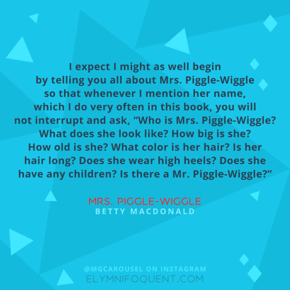 """I expect I might as well begin by telling you all about Mrs. Piggle-Wiggle so that whenever I mention her name, which I do very often in this book, you will not interrupt and ask, ""Who is Mrs. Piggle-Wiggle? What does she look like? How big is she? How old is she? What color is her hair? Is her hair long? Does she wear high heels? Does she have any children? Is there a Mr. Piggle-Wiggle?"" –Mrs. Piggle-Wiggle by Betty MacDonald"