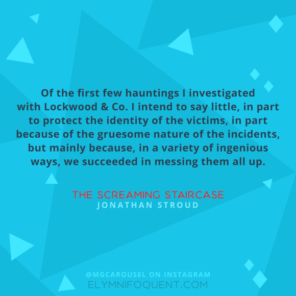 """Of the first few hauntings I investigated with Lockwood & Co. I intend to say little, in part to protect the identity of the victims, in part because of the gruesome nature of the incidents, but mainly because, in a variety of ingenious ways, we succeeded in messing them all up."" –The Screaming Staircase by Jonathan Stroud"