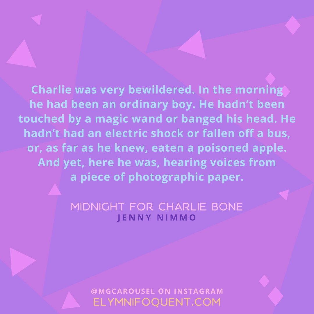 """""""Charlie was very bewildered. In the morning he had been an ordinary boy. He hadn't been touched by a magic wand or banged his head. He hadn't had an electric shock or fallen off a bus, or, as far as he knew, eaten a poisoned apple. And yet, here he was, hearing voices from a piece of photographic paper."""" -Midnight for Charlie Bone by Jenny Nimmo"""
