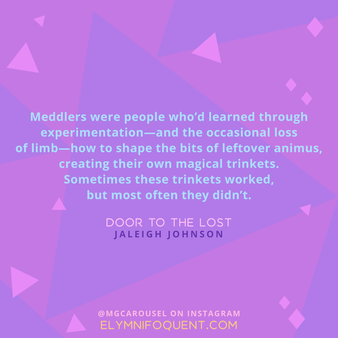 """Meddlers were people who'd learned through experimentation--and the occasional loss of limb--how to shape the bits of leftover animus, creating their own magical trinkets. Sometimes these trinkets worked, but most often they didn't."" -Door to the Lost by Jaleigh Johnson"