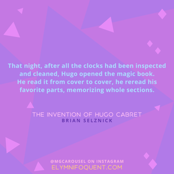 """That night, after all the clocks had been inspected and cleaned, Hugo opened the magic book. He read it from cover to cover, he reread his favorite parts, memorizing whole sections."" -The Invention of Hugo Cabret by Brian Selznick"