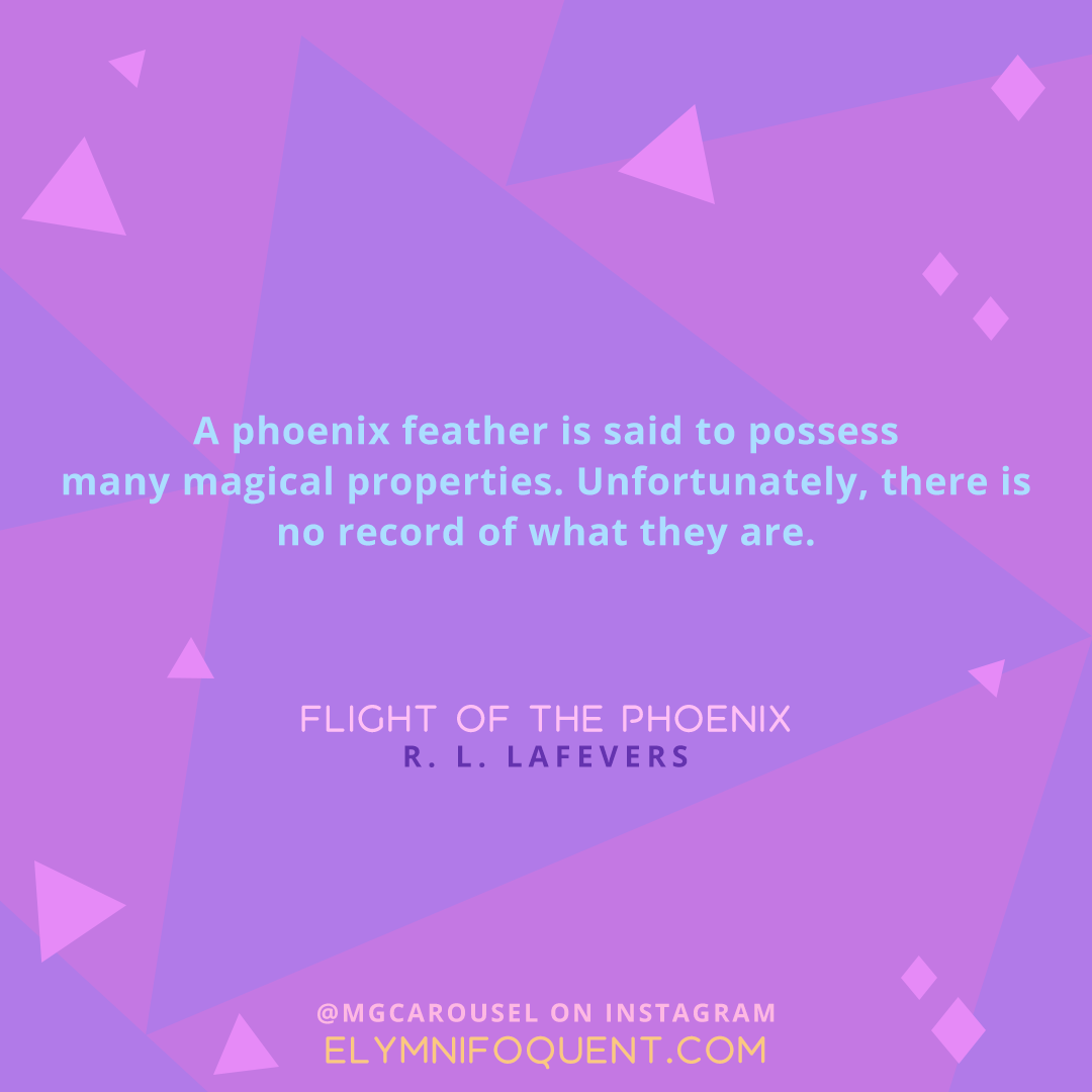 """A phoenix feather is said to possess many magical properties. Unfortunately, there is no record of what they are."" -Flight of the Phoenix by R. L. LaFevers"