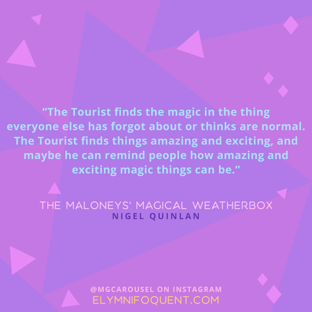 """""""The Tourist finds the magic in the thing everyone else has forgot about or thinks are normal. The Tourist finds things amazing and exciting, and maybe he can remind people how amazing and exciting magic things can be."""" -The Maloneys' Magical Weatherbox by Nigel Quinlan"""