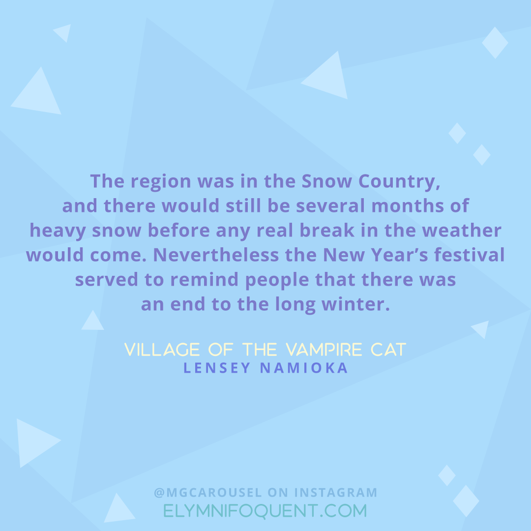"""The region was in the Snow Country, and there would still be several months of heavy snow before any real break in the weather would come. Nevertheless the New Year's festival served to remind people that there was an end to the long winter."" -Village of the Vampire Cat by Lensey Namioka"