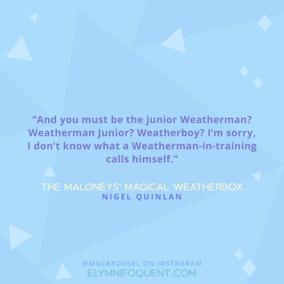 """And you must be the junior Weatherman? Weatherman Junior? Weatherboy? I'm sorry, I don't know what a Weatherman-in-training calls himself."" -The Maloneys' Magical Weatherbox by Nigel Quinlan"