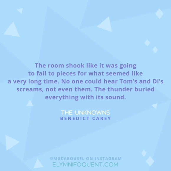 """""""The room shook like it was going to fall to pieces for what seemed like a very long time. No one could hear Tom's and Di's screams, not even them. The thunder buried everything with its sound."""" -The Unknowns by Benedict Carey"""