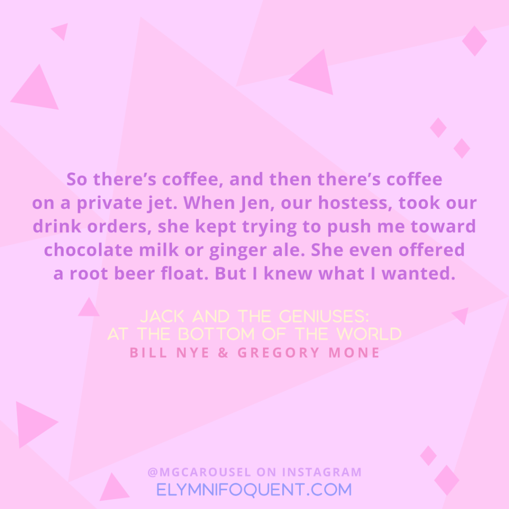 """So there's coffee, and then there's coffee on a private jet. When Jen, our hostess, took our drink orders, she kept trying to push me toward chocolate milk or ginger ale. She even offered a root beer float. But I knew what I wanted."" -Jack and the Geniuses: At the Bottom of the World by Bill Nye & Gregory Mone"