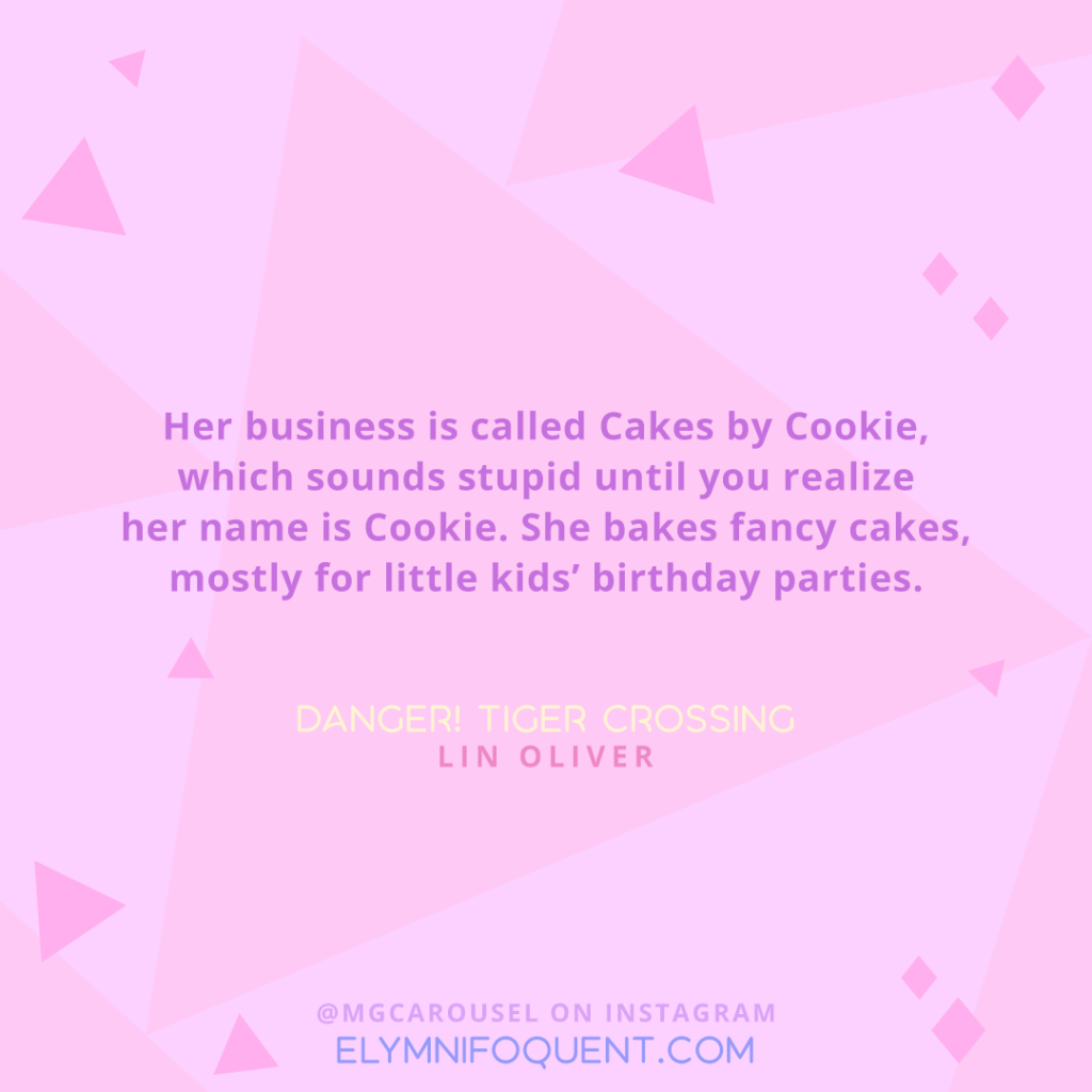 """Her business is called Cakes by Cookie, which sounds stupid until you realize her name is Cookie. She bakes fancy cakes, mostly for little kids' birthday parties."" -Danger! Tiger Crossing by Lin Oliver"