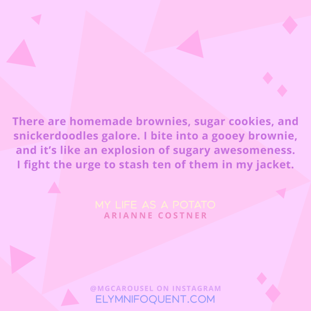 """There are homemade brownies, sugar cookies, and snickerdoodles galore. I bite into a gooey brownie, and it's like an explosion of sugary awesomeness. I fight the urge to stash ten of them in my jacket."" -My Life as a Potato by Arianne Costner"