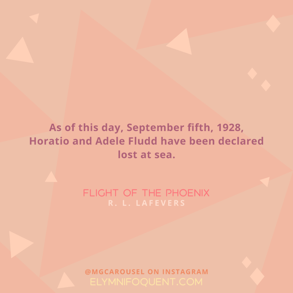 """As of this day, September fifth, 1928, Horatio and Adele Fludd have been declared lost at sea."" -Flight of the Phoenix by R. L. LaFevers"