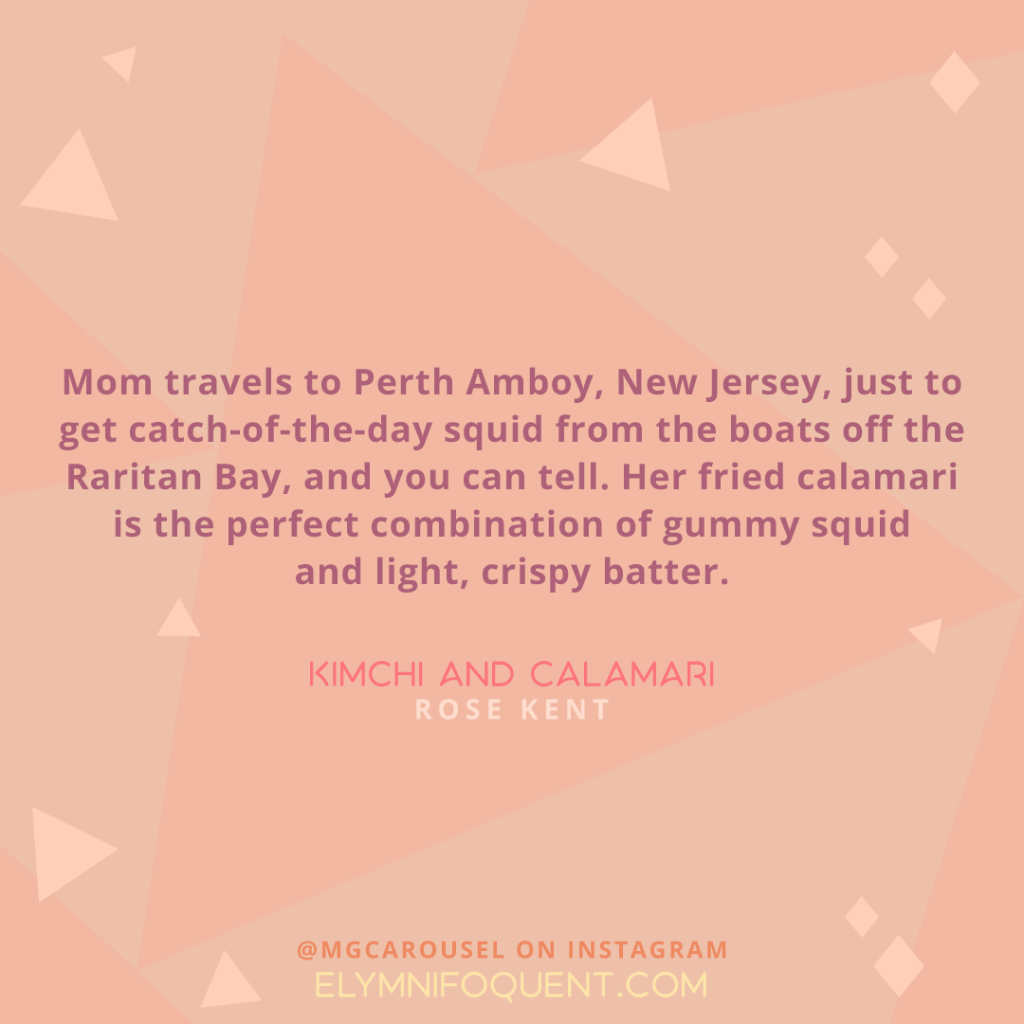 """Mom travels to Perth Amboy, New Jersey, just to get catch-of-the-day squid from the boats off the Raritan Bay, and you can tell. Her fried calamari is the perfect combination of gummy squid and light, crispy batter."" -Kimchi and Calamari by Rose Kent"