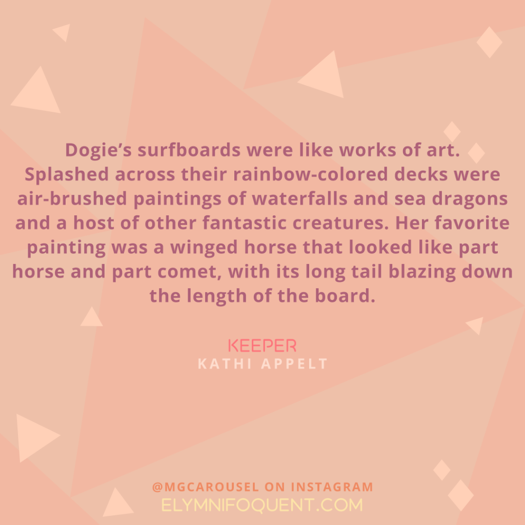 """Dogie's surfboards were like works of art. Splashed across their rainbow-colored decks were air-brushed paintings of waterfalls and sea dragons and a host of other fantastic creatures. Her favorite painting was a winged horse that looked like part horse and part comet, with its long tail blazing down the length of the board."" -Keeper by Kathi Appelt"