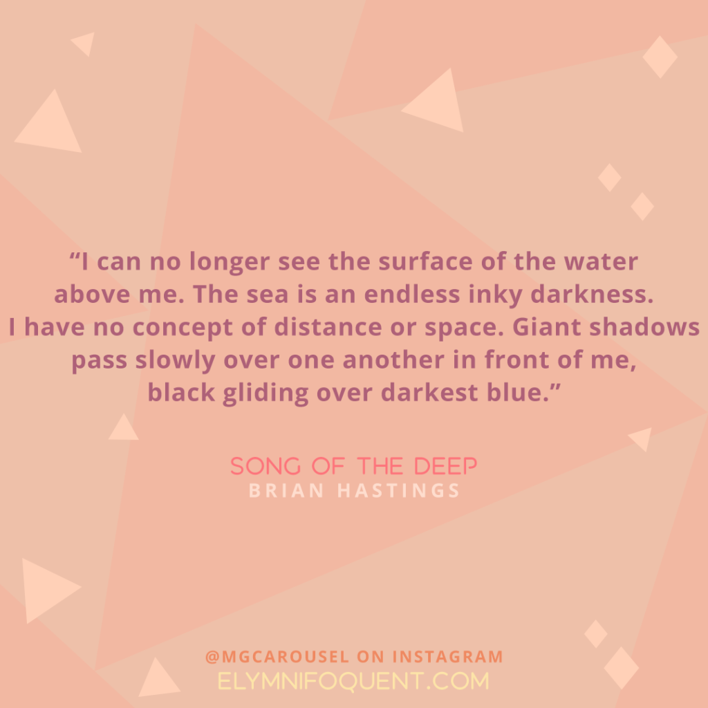 """I can no longer see the surface of the water above me. The sea is an endless inky darkness. I have no concept of distance or space. Giant shadows pass slowly over one another in front of me, black gliding over darkest blue."" -Song of the Deep by Brian Hastings"