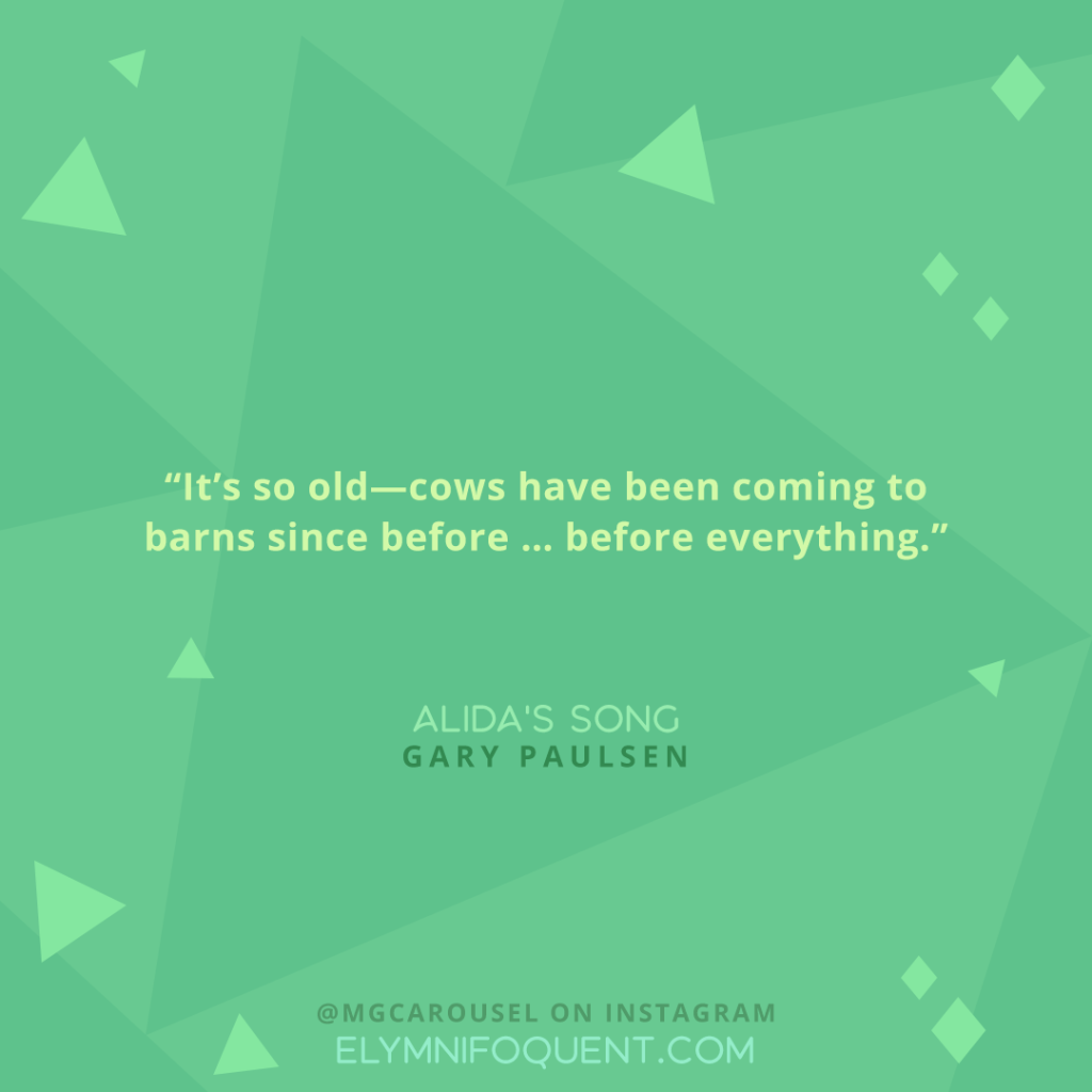 """""""It's so old--cows have been coming to barns since before ... before everything."""" -Alida's Song by Gary Paulsen"""