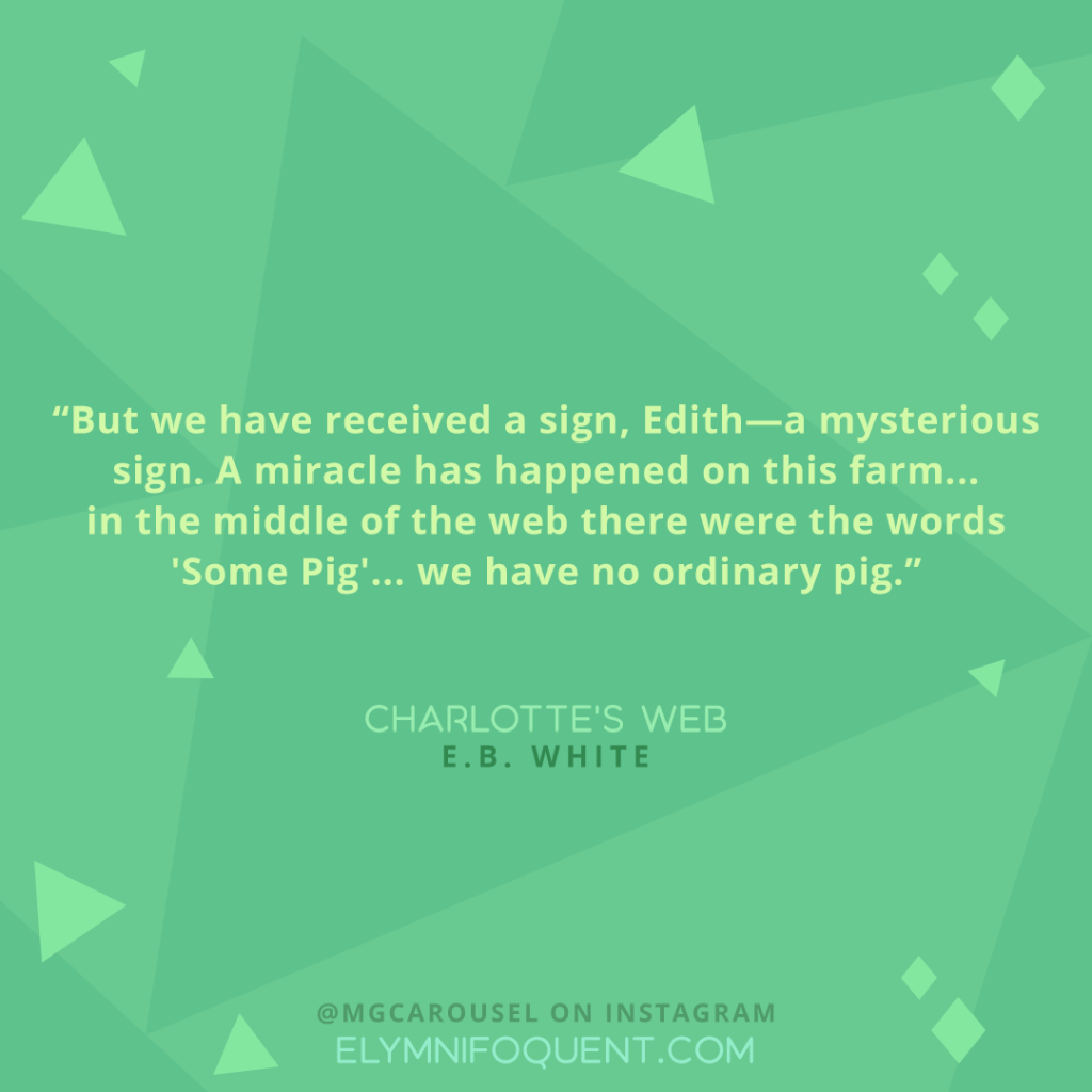 """But we have received a sign, Edith--a mysterious sign. A miracle has happened on this farm... in the middle of the web there were the words 'Some Pig'... we have no ordinary pig."" -Charlotte's Web by E.B. White"