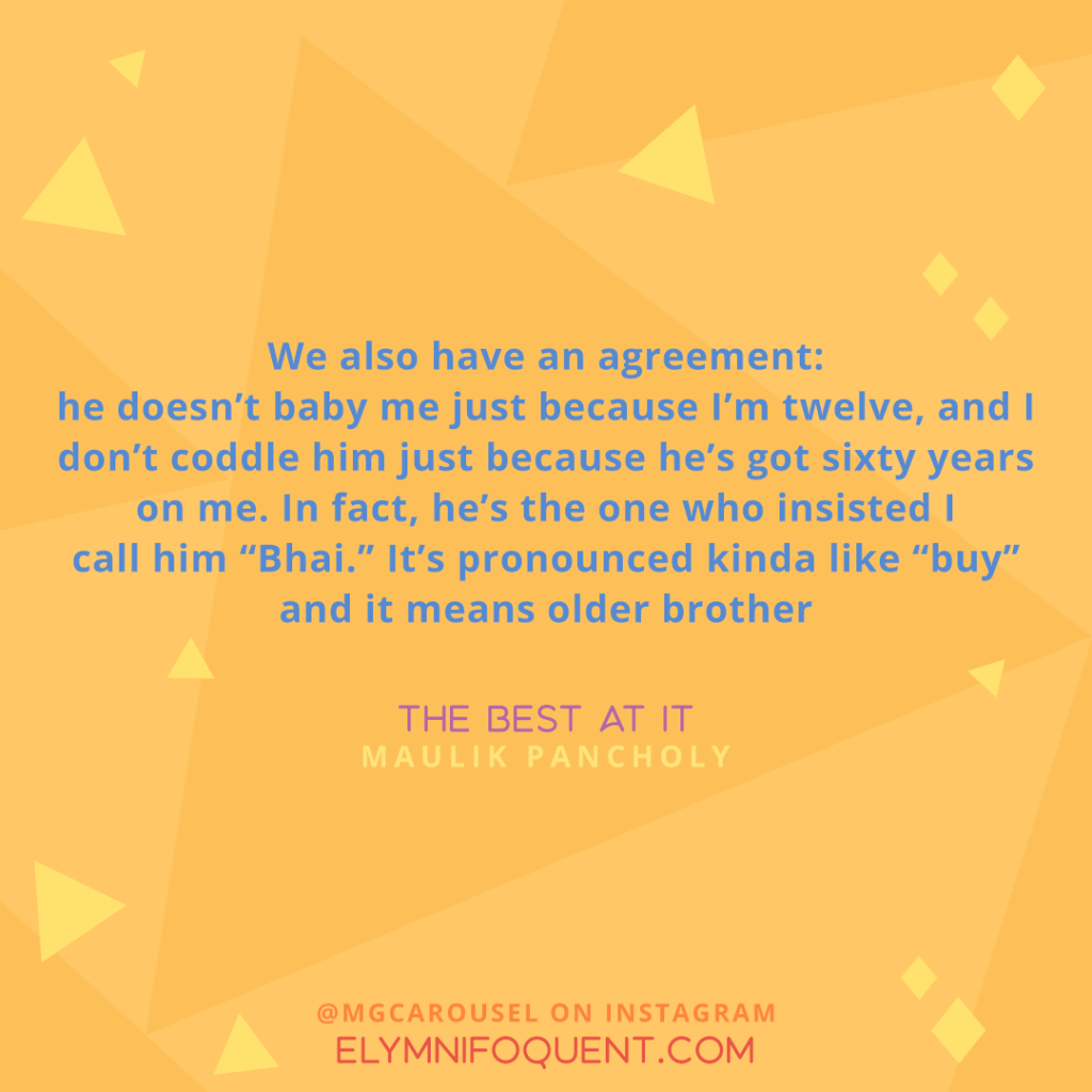 """We also have an agreement: he doesn't baby me just because I'm twelve, and I don't coddle him just because he's got sixty years on me. In fact, he's the one who insisted I call him ""Bhai."" it's pronounced kinda like ""buy"" and it means older brother."" -The Best At It by Maulik Pancholy"