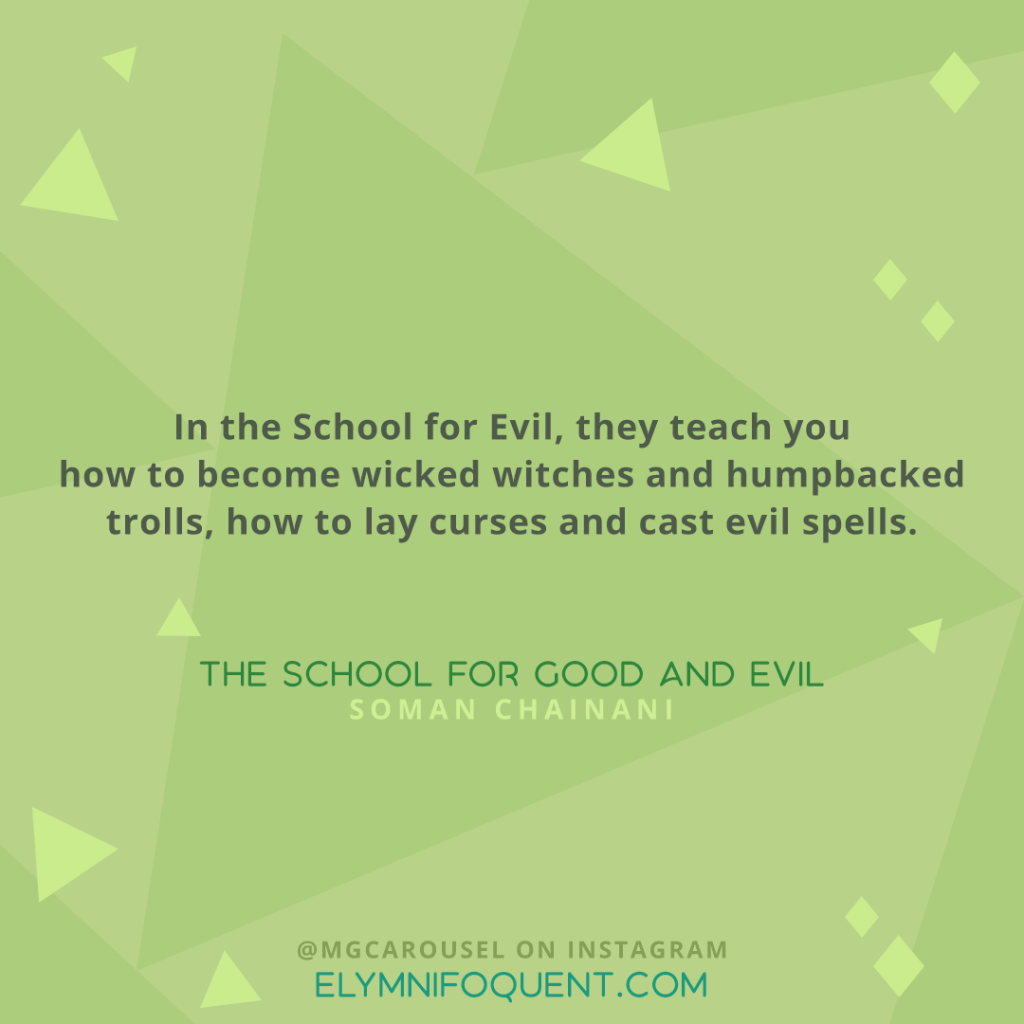 """In the School for Evil, they teach you how to become wicked witches and humpbacked trolls, how to lay curses and cast evil spells."" -The School for Good and Evil by Soman Chainani"