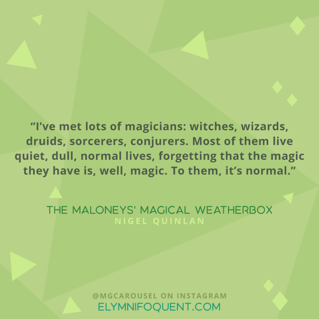 """""""I've met lots of magicians: witches, wizards, druids, sorcerers, conjurers. Most of them live quiet, dull, normal lives, forgetting that the magic they have is, well, magic. To them, it's normal."""" -The Maloneys' Magical Weatherbox by Nigel Quinlan"""